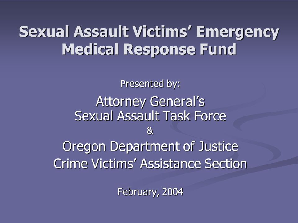 Sexual Assault Victims' Emergency Medical Response Fund Presented by: Attorney General's Sexual Assault Task Force & Oregon Department of Justice Crim