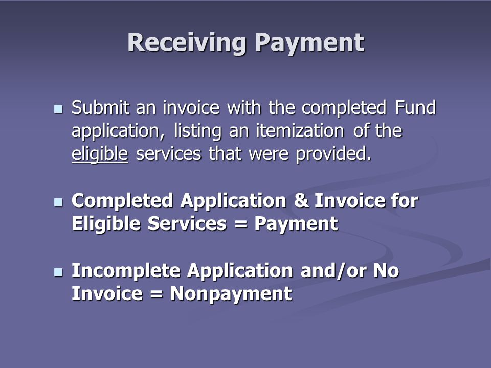 Receiving Payment Submit an invoice with the completed Fund application, listing an itemization of the eligible services that were provided. Submit an