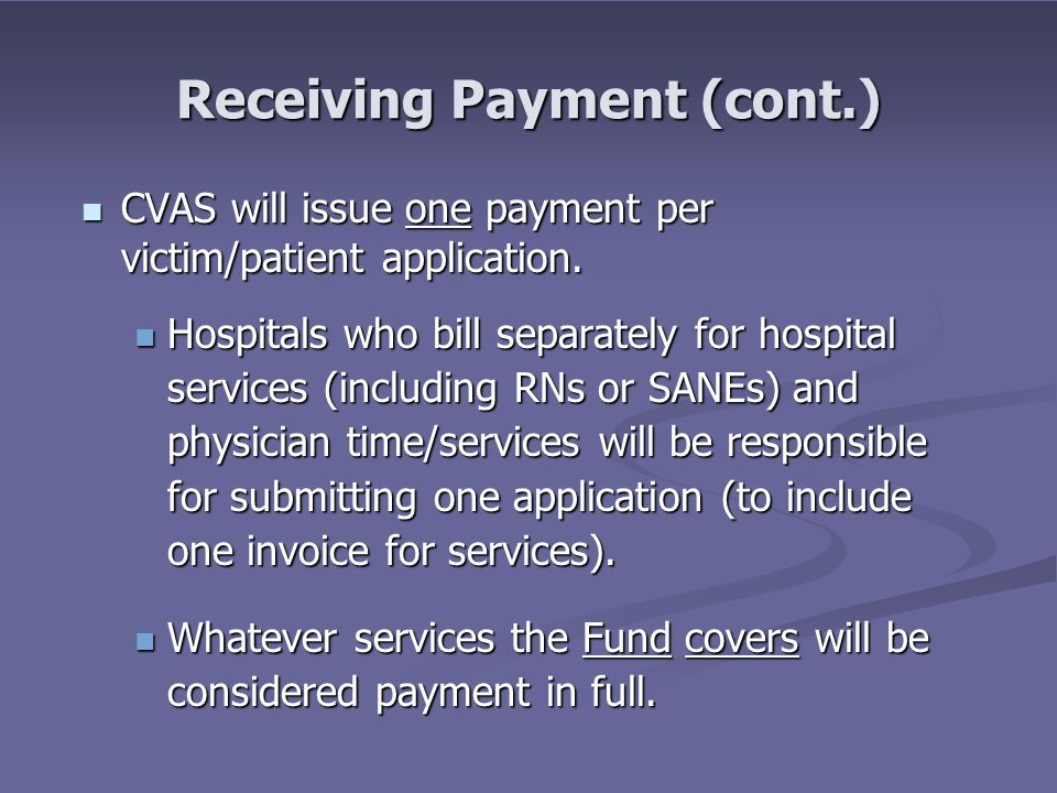 Receiving Payment (cont.) CVAS will issue one payment per victim/patient application. CVAS will issue one payment per victim/patient application. Hosp