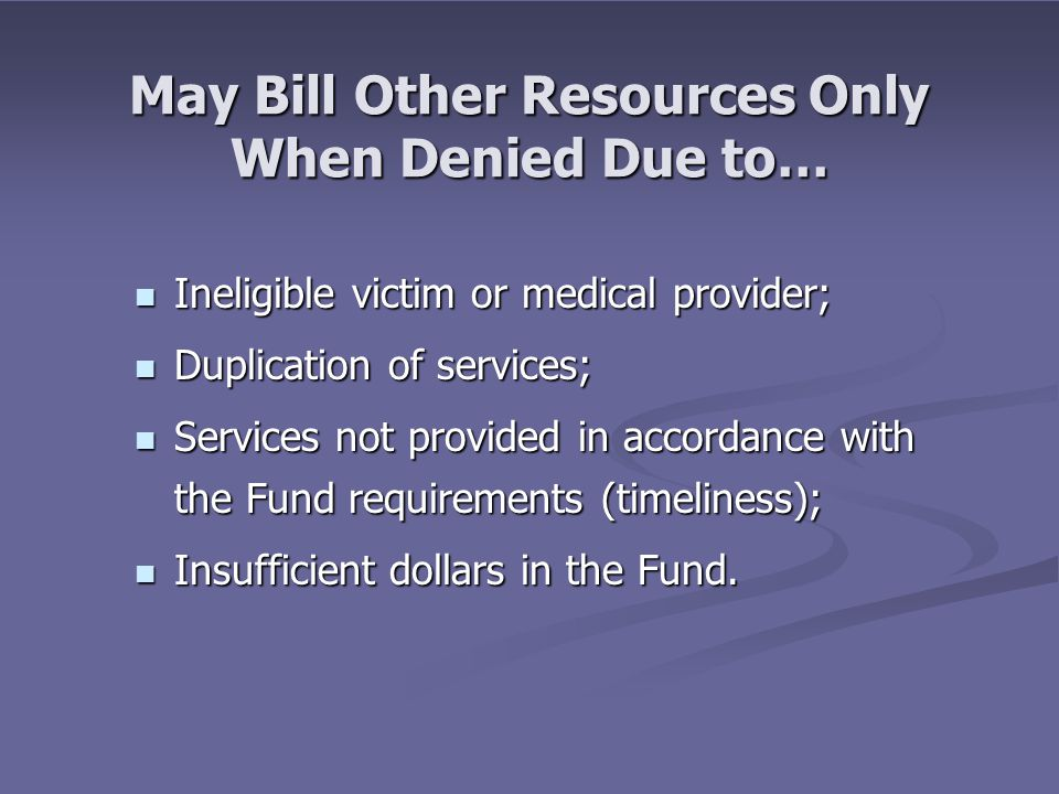 May Bill Other Resources Only When Denied Due to… Ineligible victim or medical provider; Ineligible victim or medical provider; Duplication of services; Duplication of services; Services not provided in accordance with the Fund requirements (timeliness); Services not provided in accordance with the Fund requirements (timeliness); Insufficient dollars in the Fund.