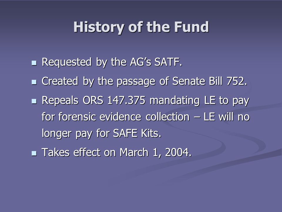 History of the Fund Requested by the AG's SATF. Requested by the AG's SATF. Created by the passage of Senate Bill 752. Created by the passage of Senat
