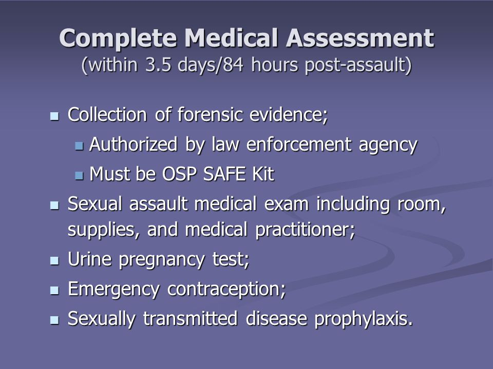 Complete Medical Assessment (within 3.5 days/84 hours post-assault) Collection of forensic evidence; Collection of forensic evidence; Authorized by law enforcement agency Authorized by law enforcement agency Must be OSP SAFE Kit Must be OSP SAFE Kit Sexual assault medical exam including room, supplies, and medical practitioner; Sexual assault medical exam including room, supplies, and medical practitioner; Urine pregnancy test; Urine pregnancy test; Emergency contraception; Emergency contraception; Sexually transmitted disease prophylaxis.