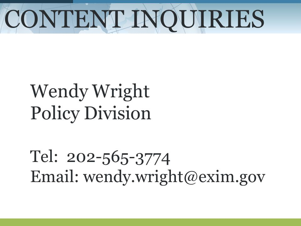 CONTENT INQUIRIES Wendy Wright Policy Division Tel: 202-565-3774 Email: wendy.wright@exim.gov