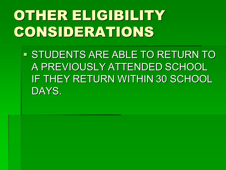 OTHER ELIGIBILITY CONSIDERATIONS  STUDENTS ARE ABLE TO RETURN TO A PREVIOUSLY ATTENDED SCHOOL IF THEY RETURN WITHIN 30 SCHOOL DAYS.