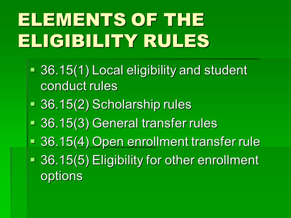 ELEMENTS OF THE ELIGIBILITY RULES  36.15(1) Local eligibility and student conduct rules  36.15(2) Scholarship rules  36.15(3) General transfer rules  36.15(4) Open enrollment transfer rule  36.15(5) Eligibility for other enrollment options