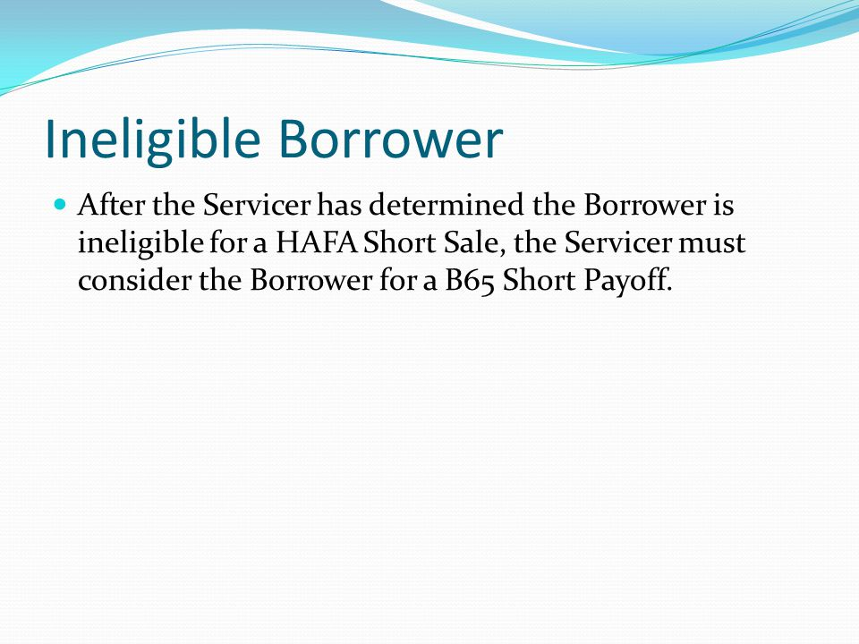 Ineligible Borrower After the Servicer has determined the Borrower is ineligible for a HAFA Short Sale, the Servicer must consider the Borrower for a B65 Short Payoff.