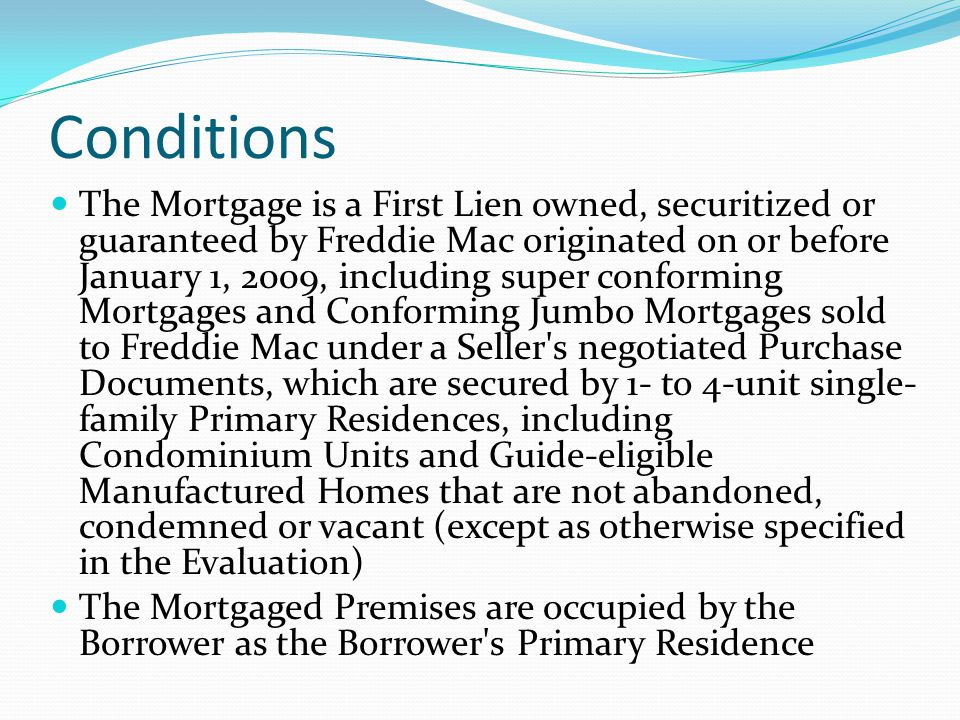 Conditions The Mortgage is a First Lien owned, securitized or guaranteed by Freddie Mac originated on or before January 1, 2009, including super confo