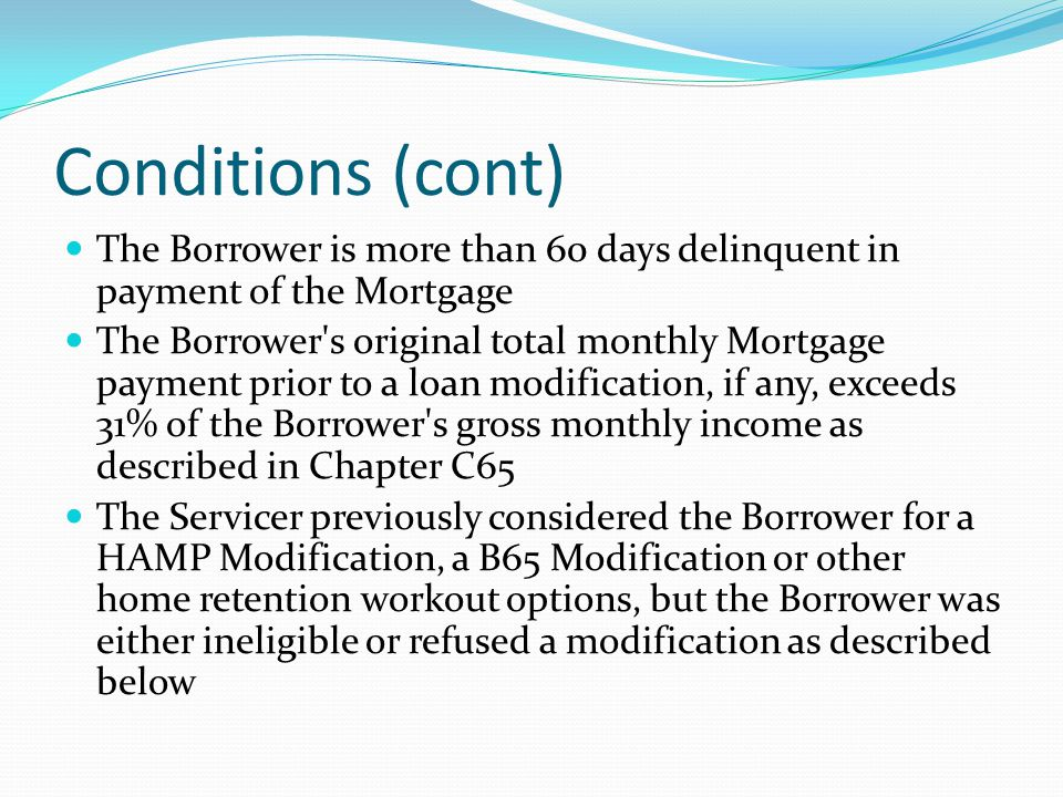 Conditions (cont) The Borrower is more than 60 days delinquent in payment of the Mortgage The Borrower's original total monthly Mortgage payment prior
