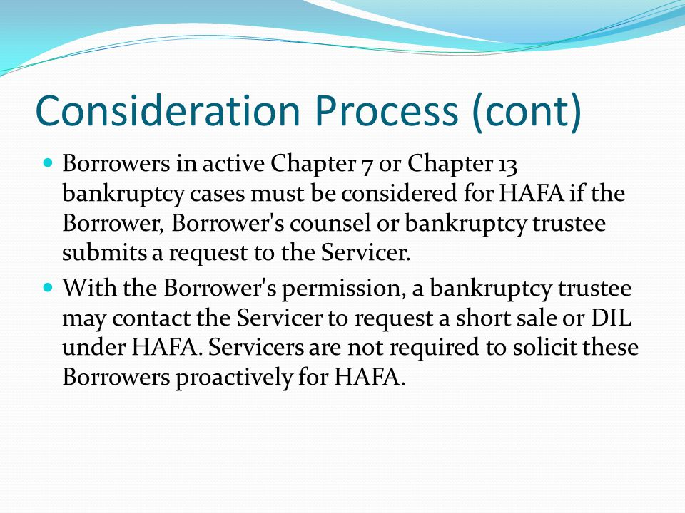 Consideration Process (cont) Borrowers in active Chapter 7 or Chapter 13 bankruptcy cases must be considered for HAFA if the Borrower, Borrower s counsel or bankruptcy trustee submits a request to the Servicer.