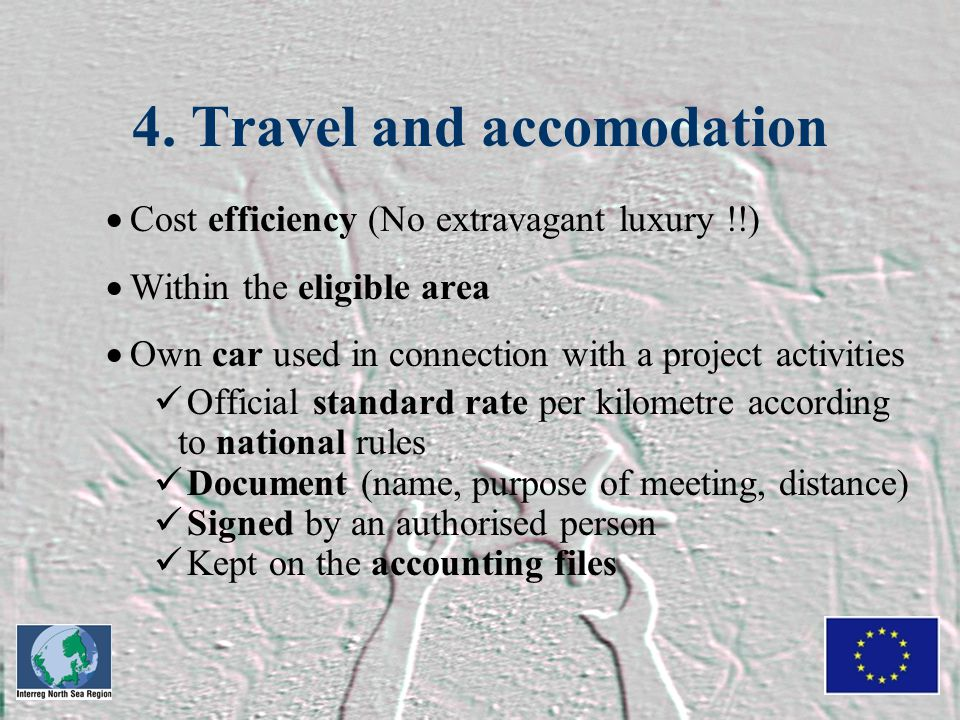 4. Travel and accomodation  Cost efficiency (No extravagant luxury !!)  Within the eligible area  Own car used in connection with a project activit