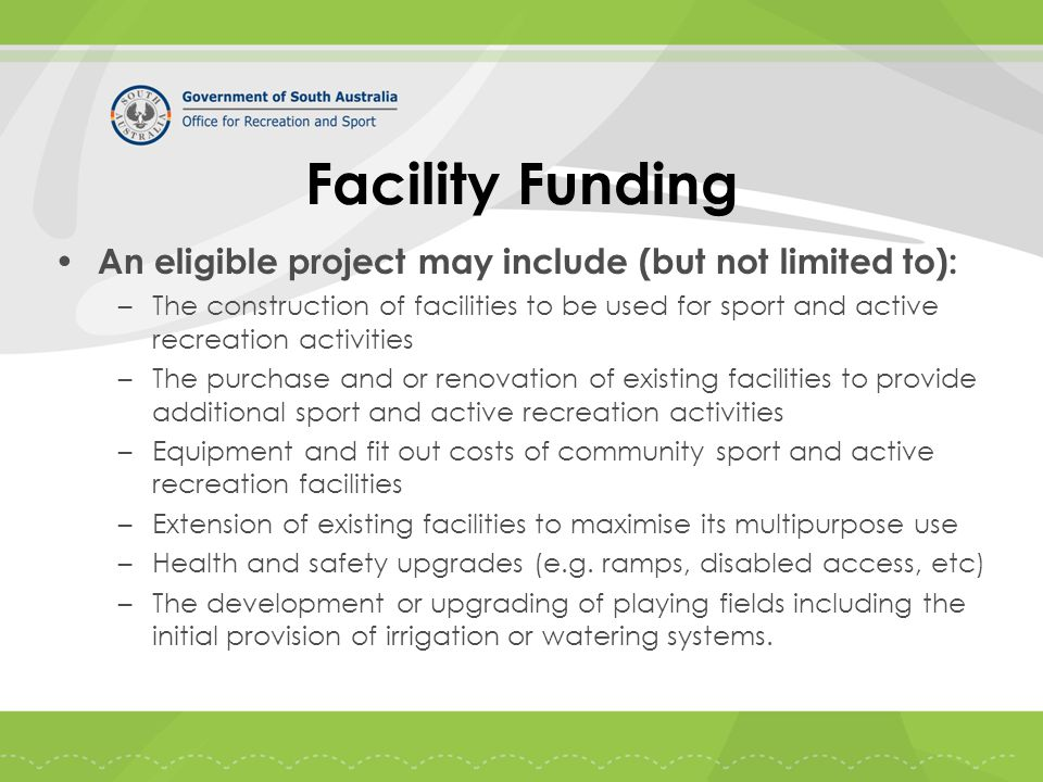 Facility Funding An eligible project may include (but not limited to): –The construction of facilities to be used for sport and active recreation activities –The purchase and or renovation of existing facilities to provide additional sport and active recreation activities –Equipment and fit out costs of community sport and active recreation facilities –Extension of existing facilities to maximise its multipurpose use –Health and safety upgrades (e.g.
