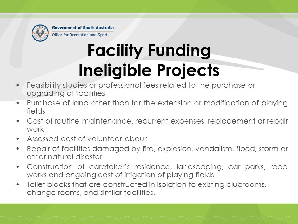Facility Funding Ineligible Projects Feasibility studies or professional fees related to the purchase or upgrading of facilities Purchase of land other than for the extension or modification of playing fields Cost of routine maintenance, recurrent expenses, replacement or repair work Assessed cost of volunteer labour Repair of facilities damaged by fire, explosion, vandalism, flood, storm or other natural disaster Construction of caretaker's residence, landscaping, car parks, road works and ongoing cost of irrigation of playing fields Toilet blocks that are constructed in isolation to existing clubrooms, change rooms, and similar facilities.