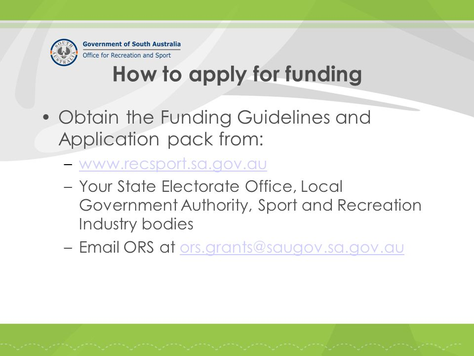 How to apply for funding Obtain the Funding Guidelines and Application pack from: –www.recsport.sa.gov.auwww.recsport.sa.gov.au –Your State Electorate Office, Local Government Authority, Sport and Recreation Industry bodies –Email ORS at ors.grants@saugov.sa.gov.auors.grants@saugov.sa.gov.au