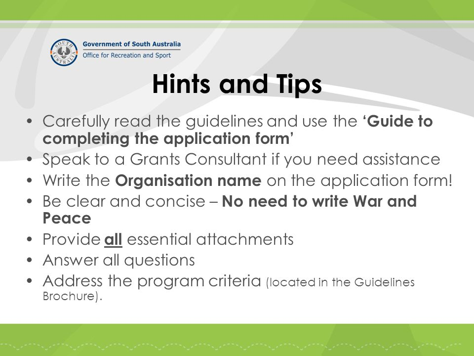 Hints and Tips Carefully read the guidelines and use the 'Guide to completing the application form' Speak to a Grants Consultant if you need assistance Write the Organisation name on the application form.