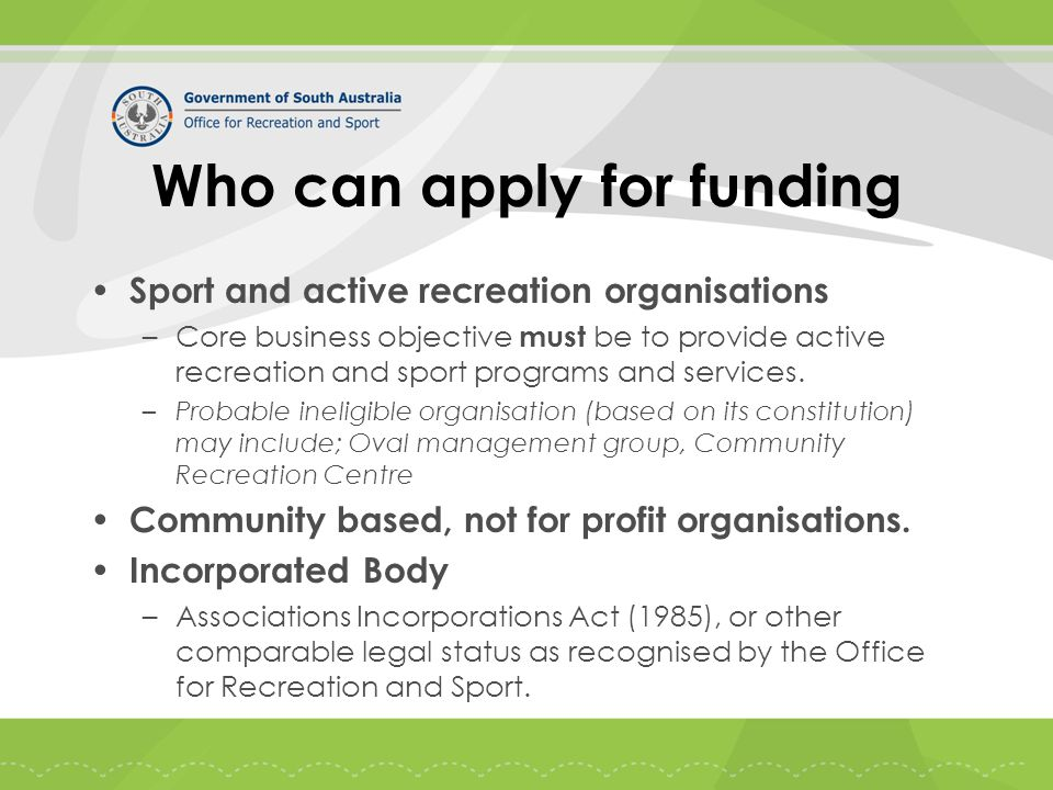 Who can apply for funding Sport and active recreation organisations –Core business objective must be to provide active recreation and sport programs and services.