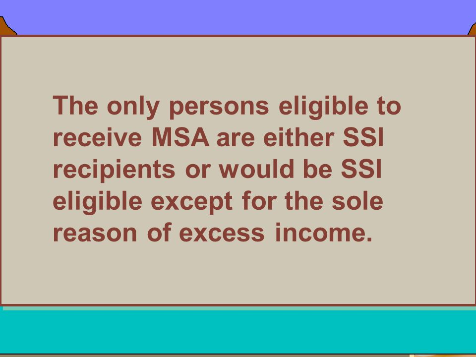 The only persons eligible to receive MSA are either SSI recipients or would be SSI eligible except for the sole reason of excess income.
