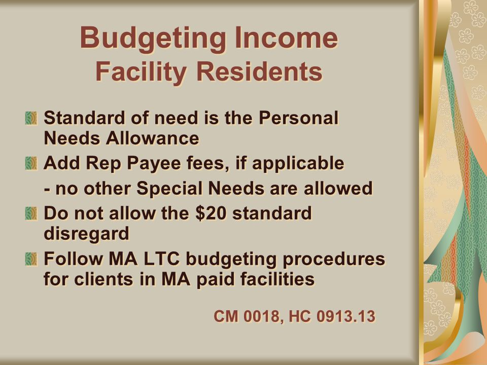 Budgeting Income Facility Residents Standard of need is the Personal Needs Allowance Add Rep Payee fees, if applicable - no other Special Needs are allowed Do not allow the $20 standard disregard Follow MA LTC budgeting procedures for clients in MA paid facilities CM 0018, HC 0913.13 Standard of need is the Personal Needs Allowance Add Rep Payee fees, if applicable - no other Special Needs are allowed Do not allow the $20 standard disregard Follow MA LTC budgeting procedures for clients in MA paid facilities CM 0018, HC 0913.13