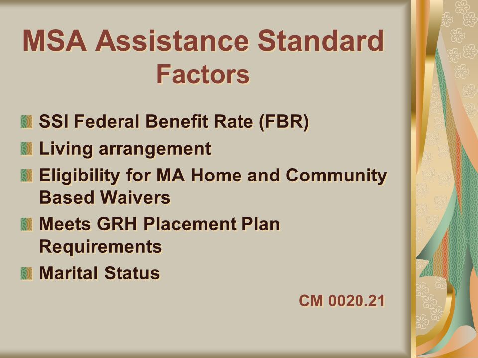 MSA Assistance Standard Factors SSI Federal Benefit Rate (FBR) Living arrangement Eligibility for MA Home and Community Based Waivers Meets GRH Placement Plan Requirements Marital Status CM 0020.21 SSI Federal Benefit Rate (FBR) Living arrangement Eligibility for MA Home and Community Based Waivers Meets GRH Placement Plan Requirements Marital Status CM 0020.21