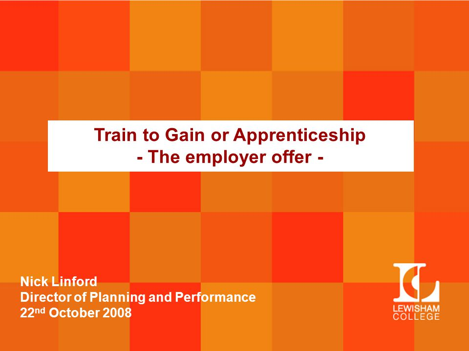 Train to Gain or Apprenticeship - The employer offer - Nick Linford Director of Planning and Performance 22 nd October 2008