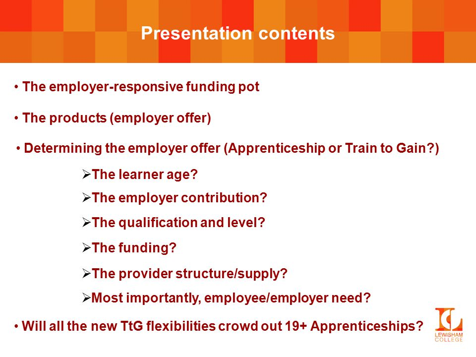 The employer-responsive funding pot Presentation contents The products (employer offer) Determining the employer offer (Apprenticeship or Train to Gain?)  The learner age.