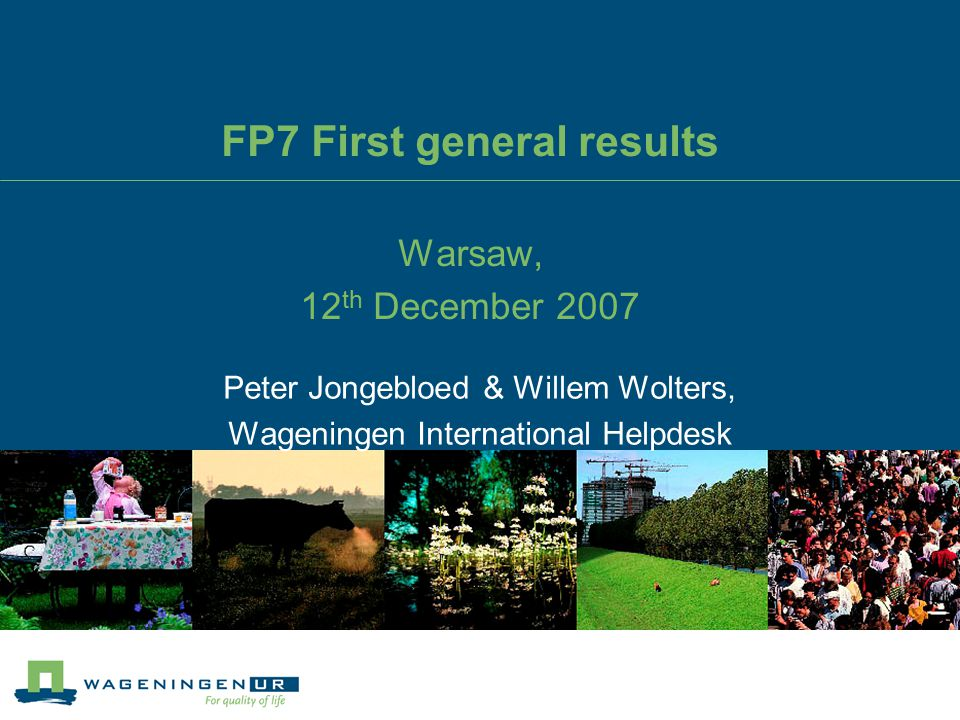 FP7 First general results Warsaw, 12 th December 2007 Peter Jongebloed & Willem Wolters, Wageningen International Helpdesk