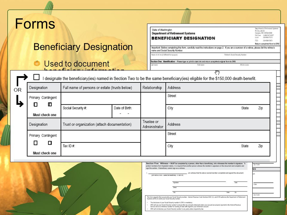 Send form to Department of Retirement Systems Forms Used to document beneficiary information in case of death Separate $150,000 death benefit option B