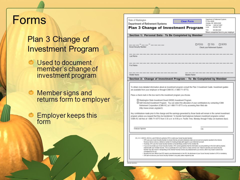 Forms Used to document member's change of investment program Member signs and returns form to employer Employer keeps this form Plan 3 Change of Inves