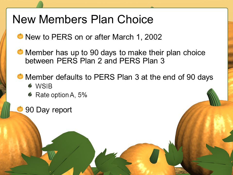 New Members Plan Choice New to PERS on or after March 1, 2002 Member has up to 90 days to make their plan choice between PERS Plan 2 and PERS Plan 3 M