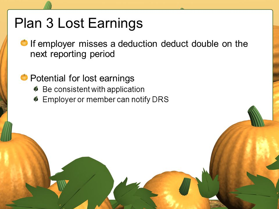 Plan 3 Lost Earnings If employer misses a deduction deduct double on the next reporting period Potential for lost earnings Be consistent with applicat