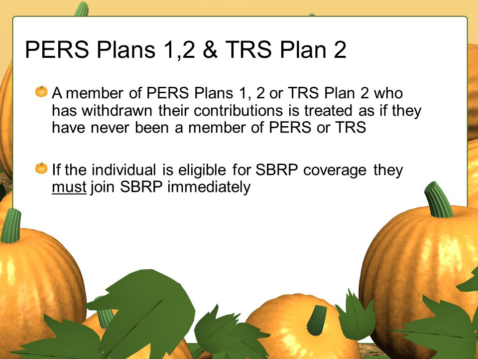 PERS Plans 1,2 & TRS Plan 2 A member of PERS Plans 1, 2 or TRS Plan 2 who has withdrawn their contributions is treated as if they have never been a me