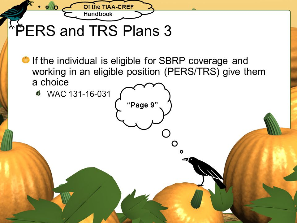 PERS and TRS Plans 3 If the individual is eligible for SBRP coverage and working in an eligible position (PERS/TRS) give them a choice WAC 131-16-031