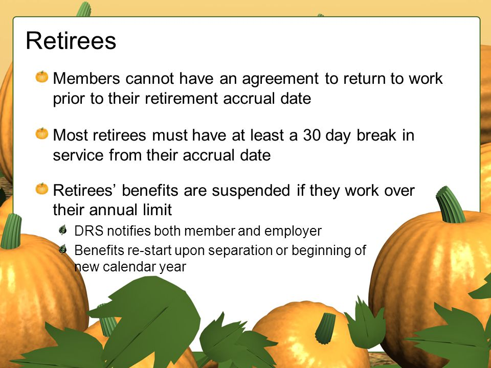 Retirees Members cannot have an agreement to return to work prior to their retirement accrual date Most retirees must have at least a 30 day break in