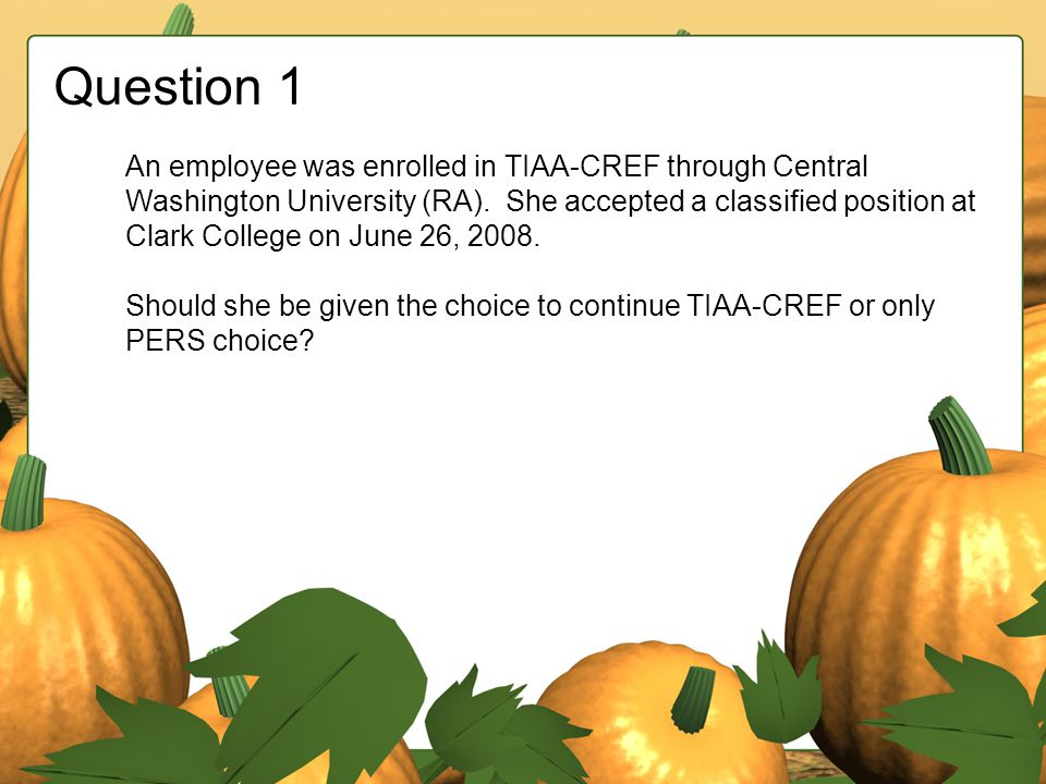 Question 1 An employee was enrolled in TIAA-CREF through Central Washington University (RA). She accepted a classified position at Clark College on Ju