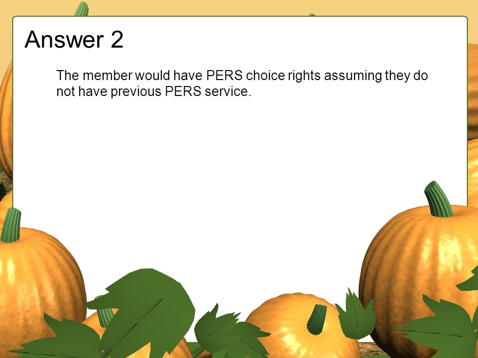 Answer 2 The member would have PERS choice rights assuming they do not have previous PERS service.