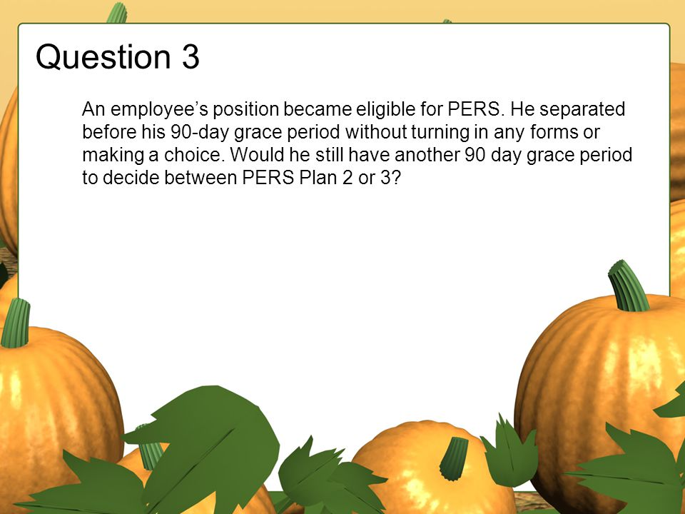 Question 3 An employee's position became eligible for PERS. He separated before his 90-day grace period without turning in any forms or making a choic