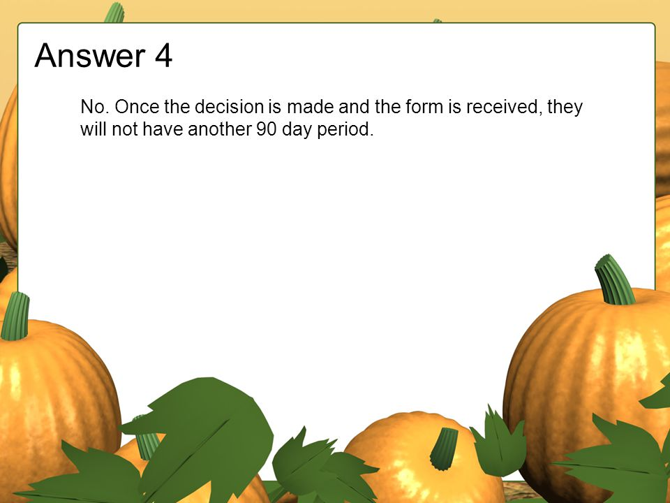 Answer 4 No. Once the decision is made and the form is received, they will not have another 90 day period.