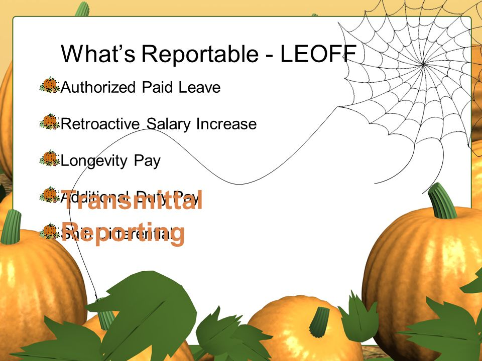 What's Reportable - LEOFF Authorized Paid Leave Retroactive Salary Increase Longevity Pay Additional Duty Pay Shift Differential Transmittal Reporting