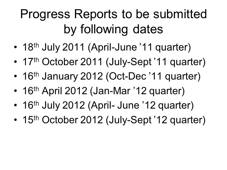 Progress Reports to be submitted by following dates 18 th July 2011 (April-June '11 quarter) 17 th October 2011 (July-Sept '11 quarter) 16 th January 2012 (Oct-Dec '11 quarter) 16 th April 2012 (Jan-Mar '12 quarter) 16 th July 2012 (April- June '12 quarter) 15 th October 2012 (July-Sept '12 quarter)