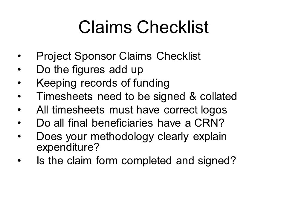 Claims Checklist Project Sponsor Claims Checklist Do the figures add up Keeping records of funding Timesheets need to be signed & collated All timesheets must have correct logos Do all final beneficiaries have a CRN.
