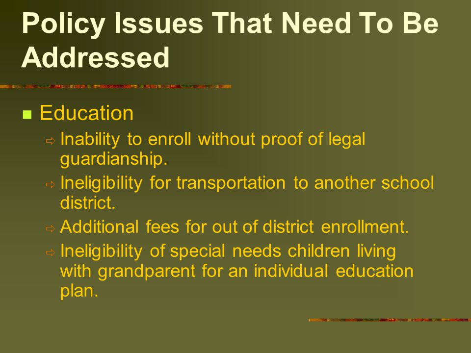 Policy Issues That Need To Be Addressed Education  Inability to enroll without proof of legal guardianship.  Ineligibility for transportation to ano