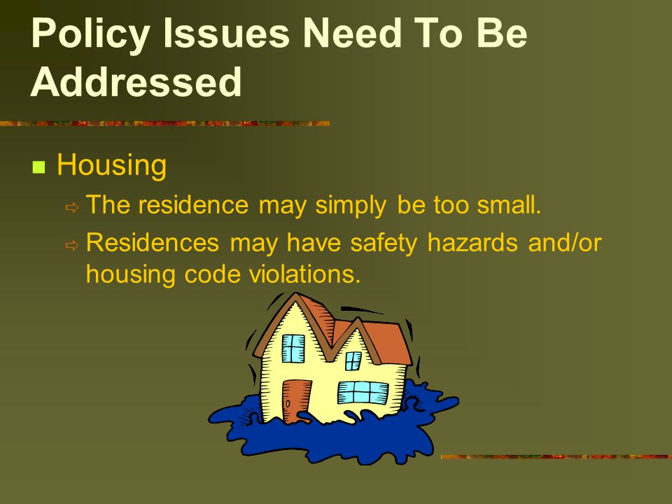 Policy Issues Need To Be Addressed Housing  The residence may simply be too small.  Residences may have safety hazards and/or housing code violation