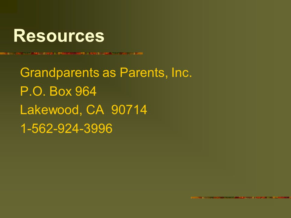 Resources Grandparents as Parents, Inc. P.O. Box 964 Lakewood, CA 90714 1-562-924-3996