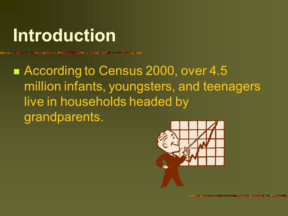 Introduction According to Census 2000, over 4.5 million infants, youngsters, and teenagers live in households headed by grandparents.