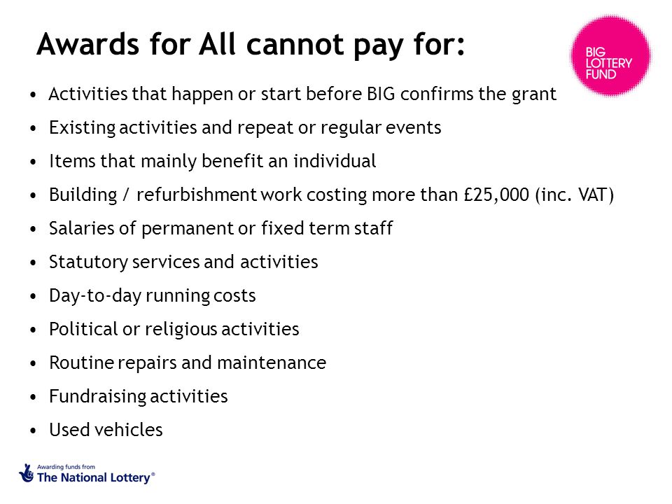 Awards for All cannot pay for: Activities that happen or start before BIG confirms the grant Existing activities and repeat or regular events Items that mainly benefit an individual Building / refurbishment work costing more than £25,000 (inc.