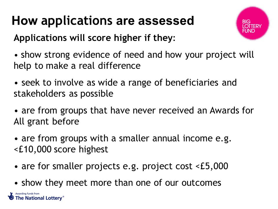 How applications are assessed Applications will score higher if they : show strong evidence of need and how your project will help to make a real difference seek to involve as wide a range of beneficiaries and stakeholders as possible are from groups that have never received an Awards for All grant before are from groups with a smaller annual income e.g.