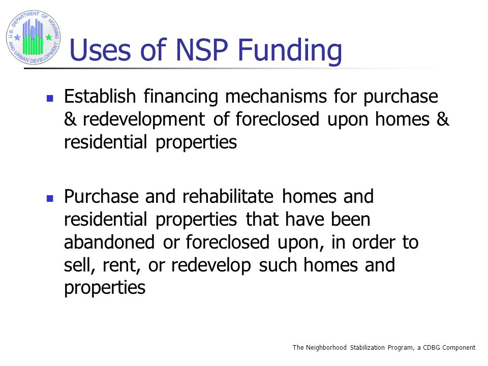 The Neighborhood Stabilization Program, a CDBG Component Uses of NSP Funding Establish financing mechanisms for purchase & redevelopment of foreclosed upon homes & residential properties Purchase and rehabilitate homes and residential properties that have been abandoned or foreclosed upon, in order to sell, rent, or redevelop such homes and properties