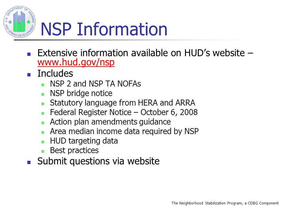 The Neighborhood Stabilization Program, a CDBG Component NSP Information Extensive information available on HUD's website – www.hud.gov/nsp www.hud.gov/nsp Includes NSP 2 and NSP TA NOFAs NSP bridge notice Statutory language from HERA and ARRA Federal Register Notice – October 6, 2008 Action plan amendments guidance Area median income data required by NSP HUD targeting data Best practices Submit questions via website