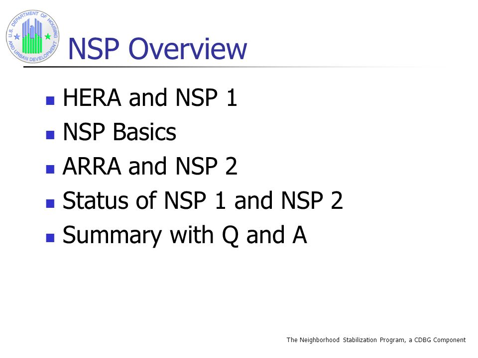 The Neighborhood Stabilization Program, a CDBG Component NSP Overview HERA and NSP 1 NSP Basics ARRA and NSP 2 Status of NSP 1 and NSP 2 Summary with Q and A