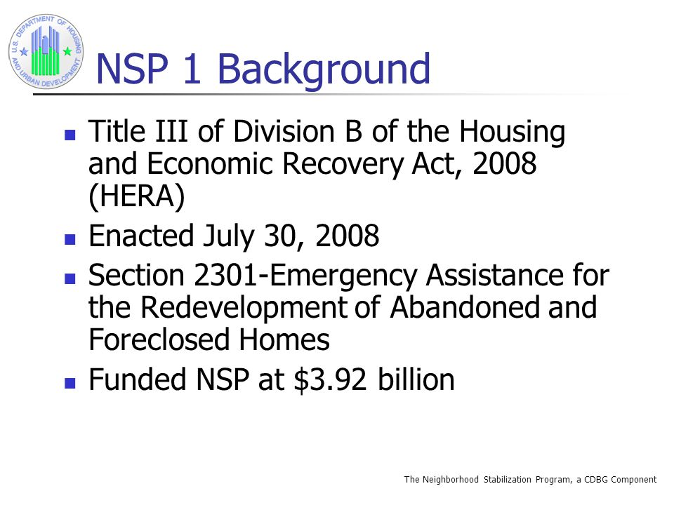 The Neighborhood Stabilization Program, a CDBG Component Rules of Construction Treat NSP funds as CDBG funds Alternative requirements to expedite use of funds published in the Notice published in the Federal Register on October 6, 2008 HERA displaces several key CDBG provisions
