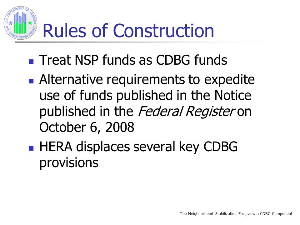 The Neighborhood Stabilization Program, a CDBG Component NSP 1 Allocations Amounts determined by formula established by HUD using criteria specified by HERA Need is based on number and percent of: Home foreclosures in each State or unit of general local government Homes financed by a subprime mortgage related loan in each State or UGLG Homes in default or delinquency in each State or Unit of General Local Government (UGLG)